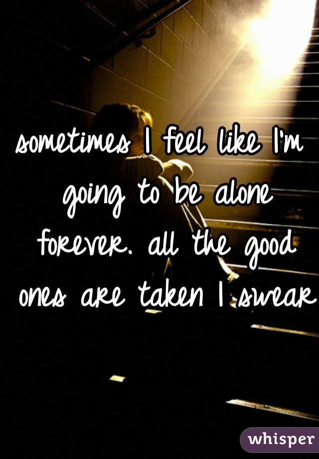 sometimes I feel like I'm going to be alone forever. all the good ones are taken I swear.