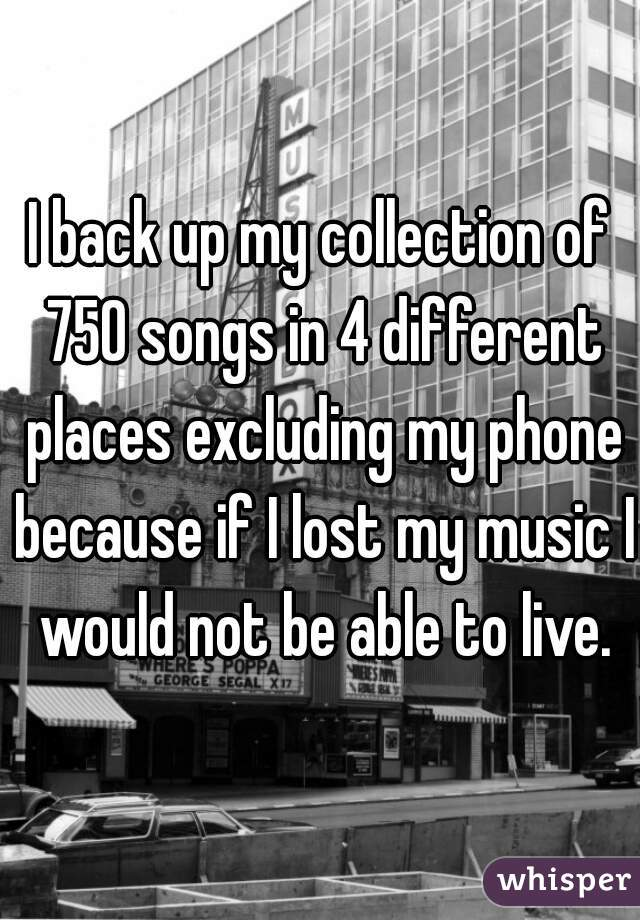 I back up my collection of 750 songs in 4 different places excluding my phone because if I lost my music I would not be able to live.