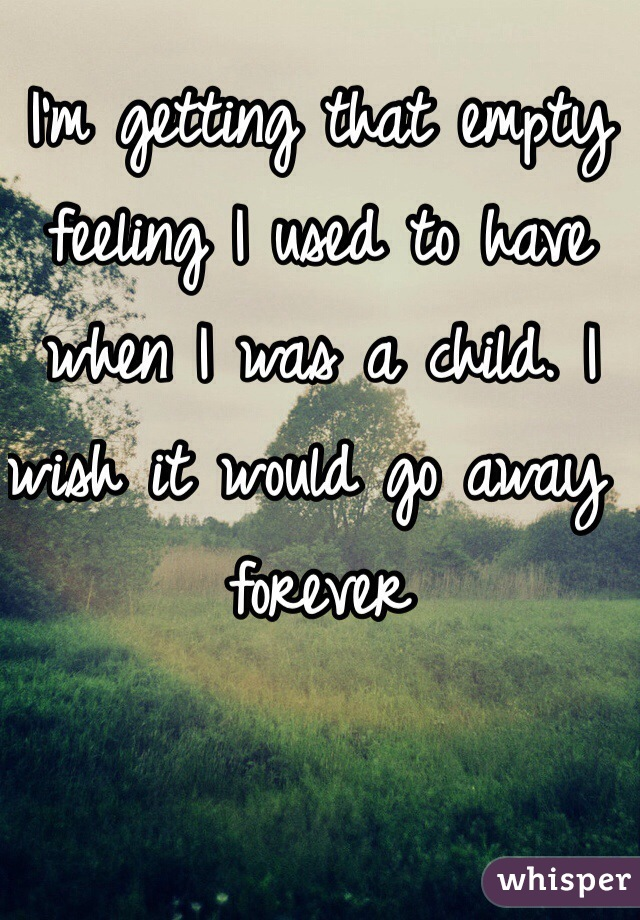 I'm getting that empty feeling I used to have when I was a child. I wish it would go away forever