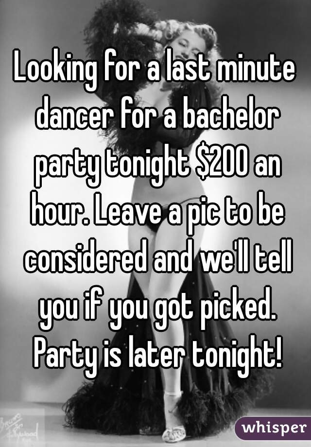 Looking for a last minute dancer for a bachelor party tonight $200 an hour. Leave a pic to be considered and we'll tell you if you got picked. Party is later tonight!