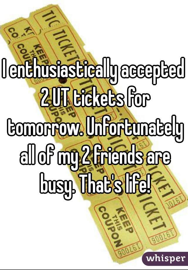 I enthusiastically accepted 2 UT tickets for tomorrow. Unfortunately all of my 2 friends are busy. That's life!