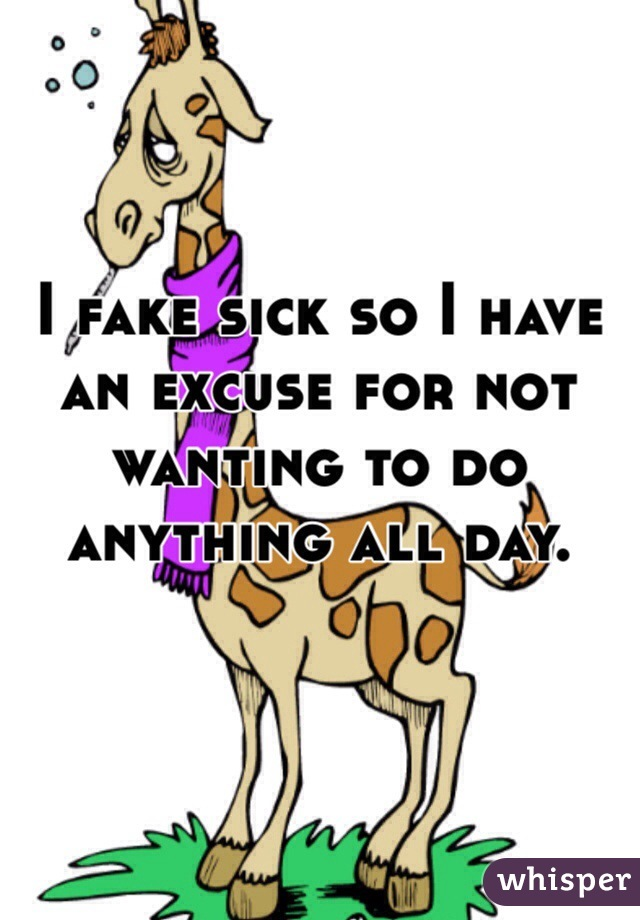 I fake sick so I have an excuse for not wanting to do anything all day.
