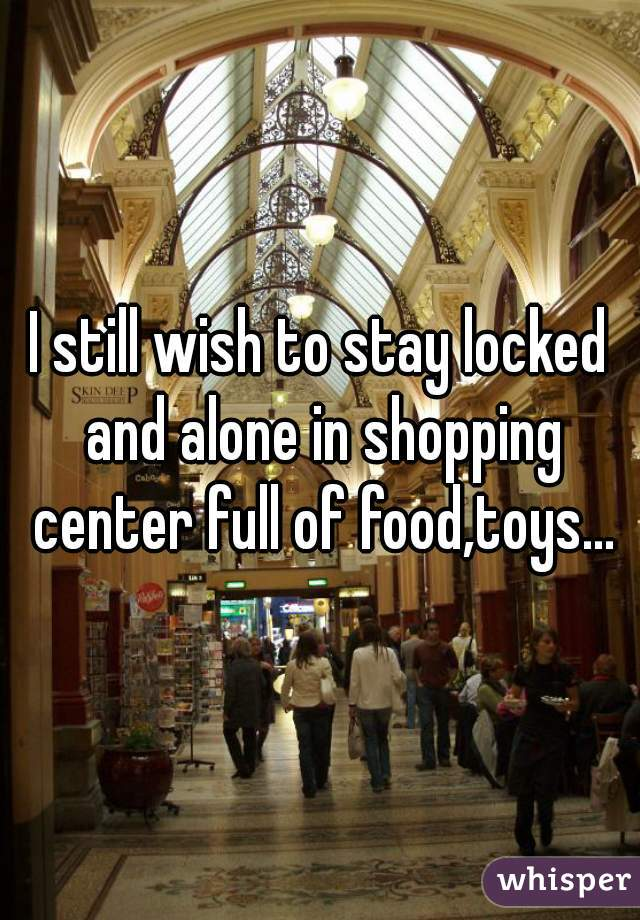 I still wish to stay locked and alone in shopping center full of food,toys...