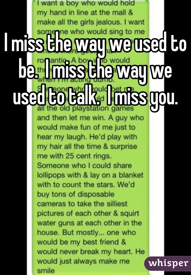 I miss the way we used to be.  I miss the way we used to talk.  I miss you.