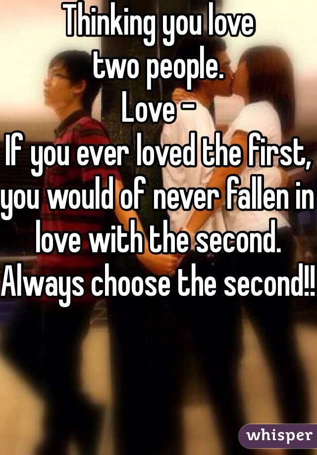 Thinking you love  two people.  Love - If you ever loved the first, you would of never fallen in love with the second.  Always choose the second!!