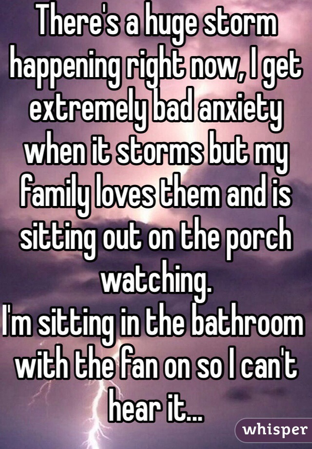 There's a huge storm happening right now, I get extremely bad anxiety when it storms but my family loves them and is sitting out on the porch watching.  I'm sitting in the bathroom with the fan on so I can't hear it...