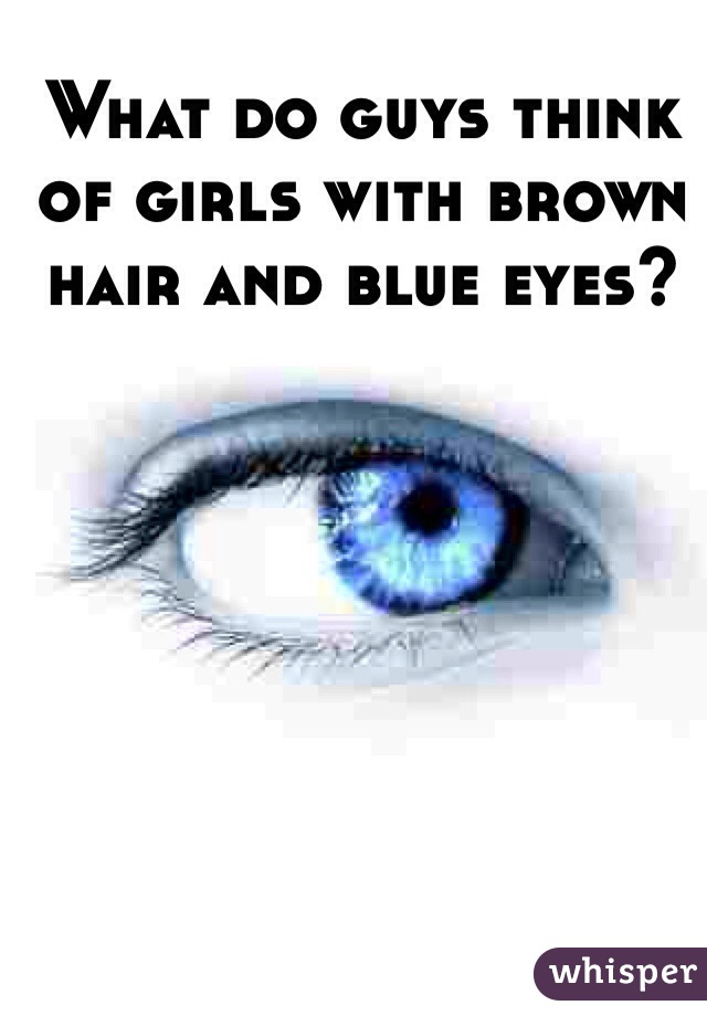 What do guys think of girls with brown hair and blue eyes?