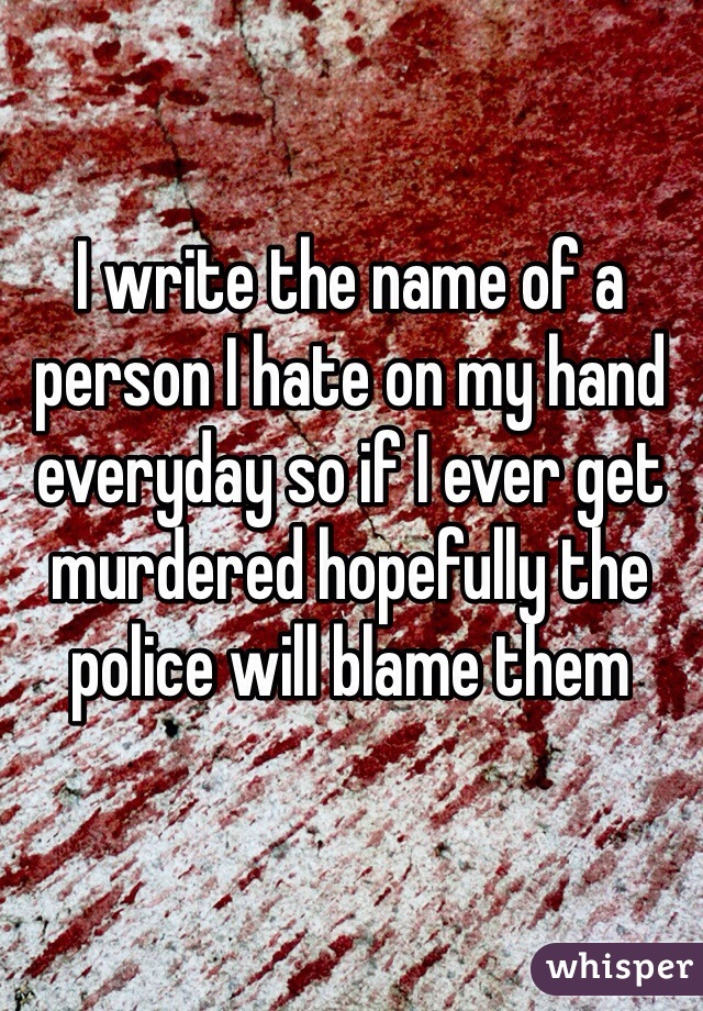 I write the name of a person I hate on my hand everyday so if I ever get murdered hopefully the police will blame them