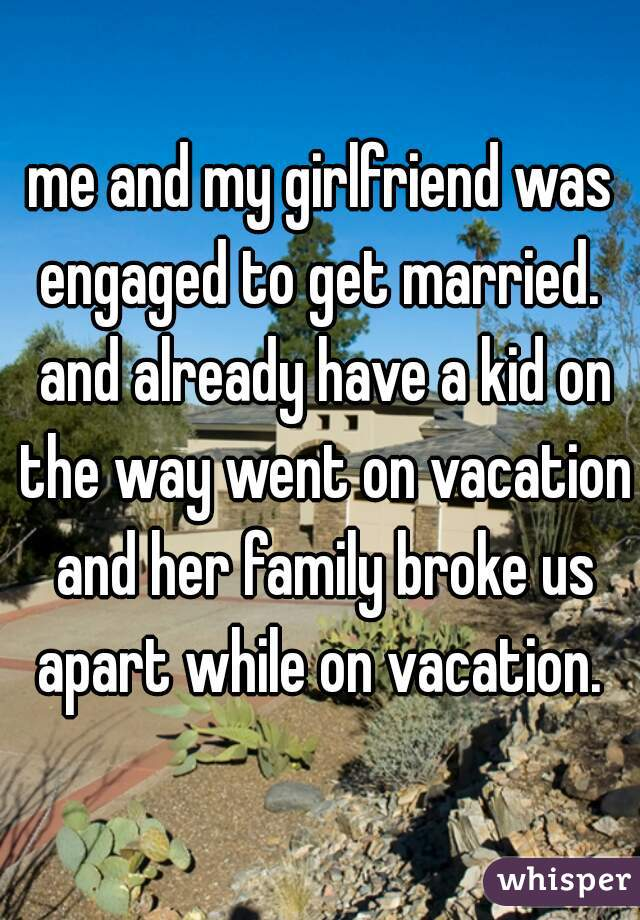 me and my girlfriend was engaged to get married.  and already have a kid on the way went on vacation and her family broke us apart while on vacation.