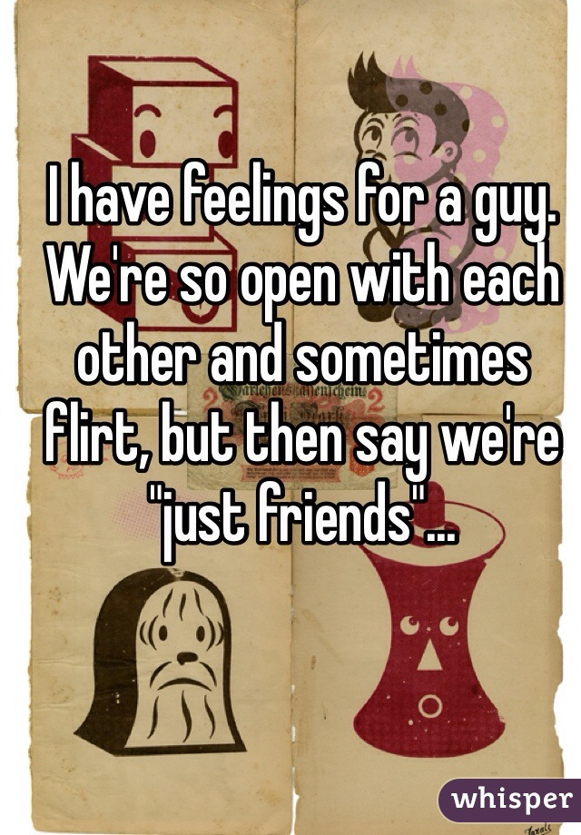 """I have feelings for a guy. We're so open with each other and sometimes flirt, but then say we're """"just friends""""..."""