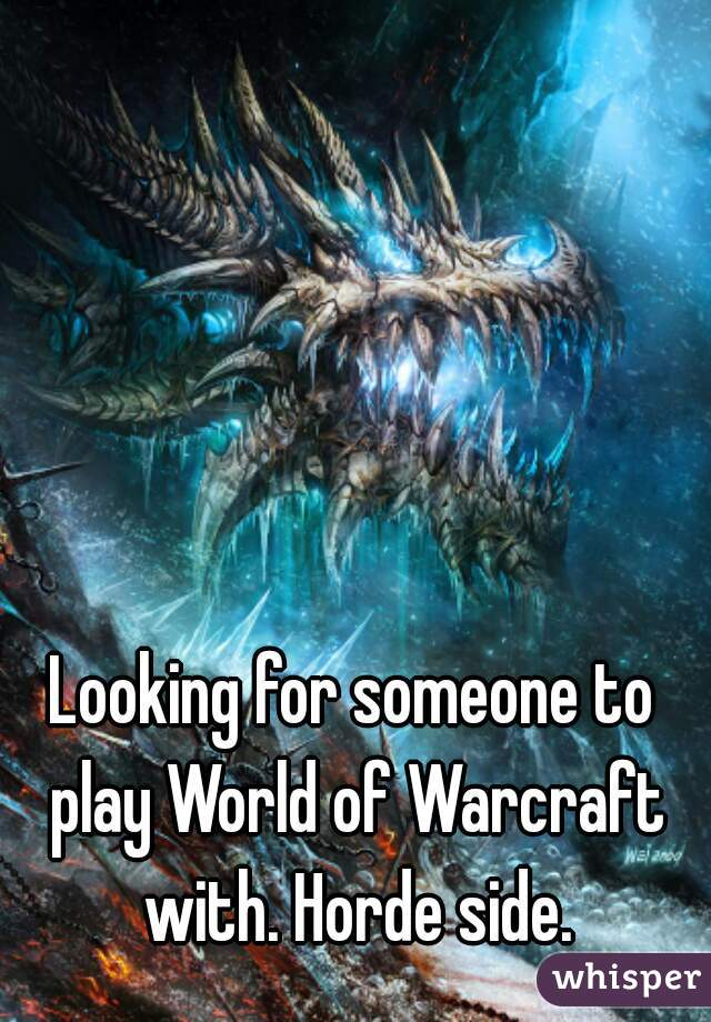 Looking for someone to play World of Warcraft with. Horde side.