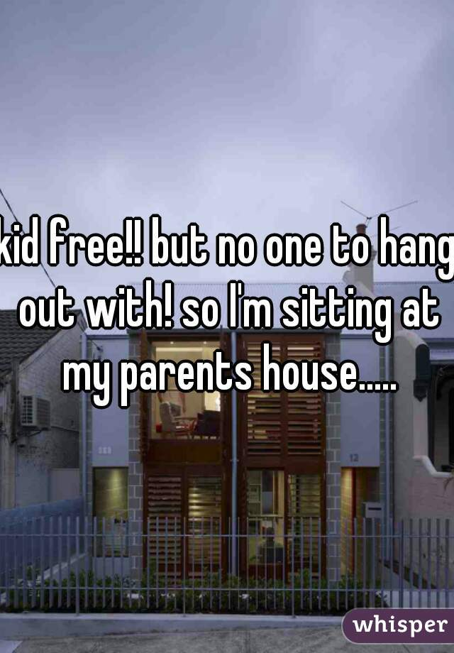kid free!! but no one to hang out with! so I'm sitting at my parents house.....