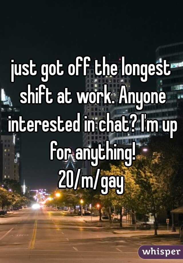 just got off the longest shift at work. Anyone interested in chat? I'm up for anything! 20/m/gay