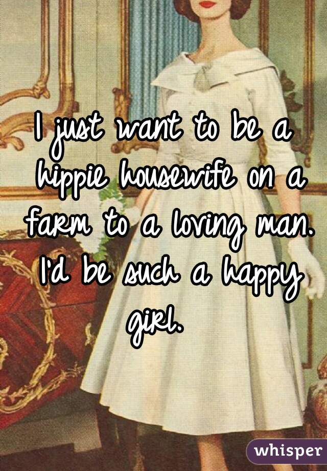 I just want to be a hippie housewife on a farm to a loving man. I'd be such a happy girl.