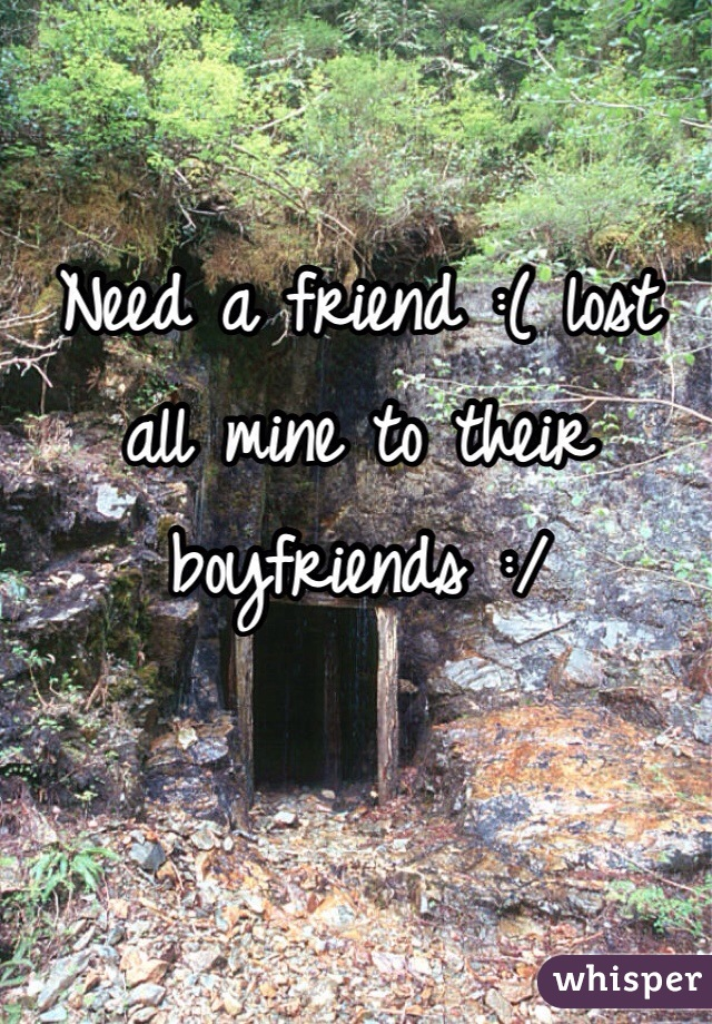 Need a friend :( lost all mine to their boyfriends :/