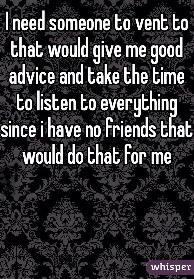 I need someone to vent to that would give me good advice and take the time to listen to everything since i have no friends that would do that for me