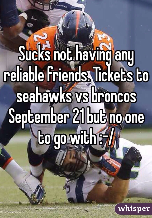 Sucks not having any reliable friends. Tickets to seahawks vs broncos September 21 but no one to go with :-/