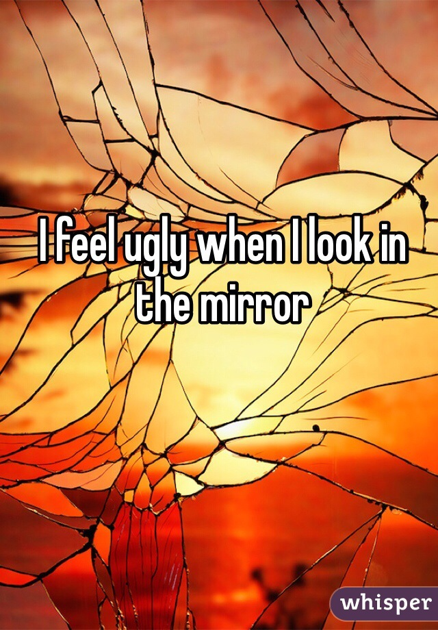 I feel ugly when I look in the mirror