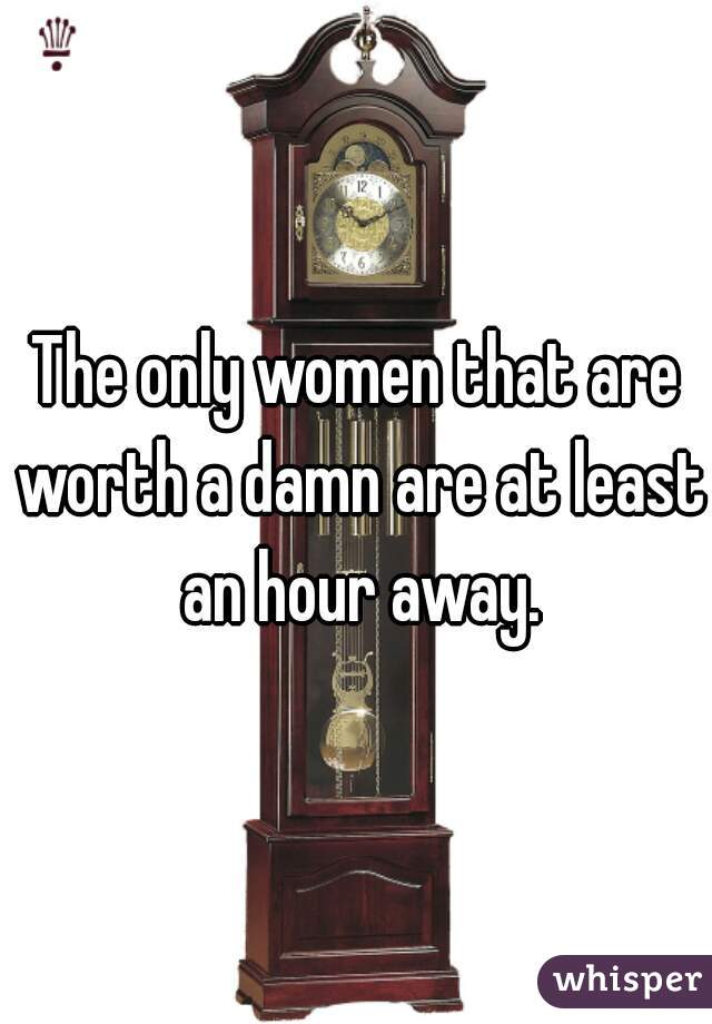 The only women that are worth a damn are at least an hour away.