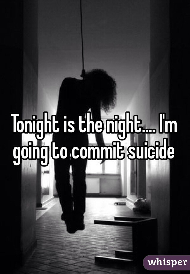 Tonight is the night.... I'm going to commit suicide