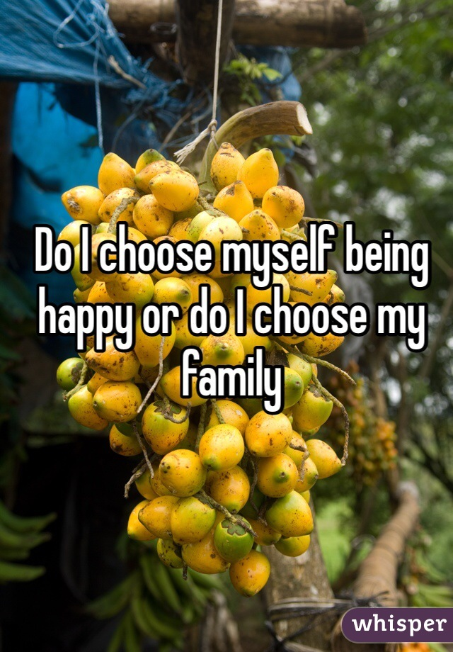 Do I choose myself being happy or do I choose my family