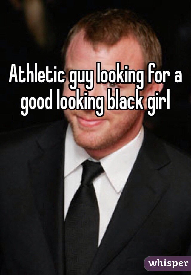 Athletic guy looking for a good looking black girl