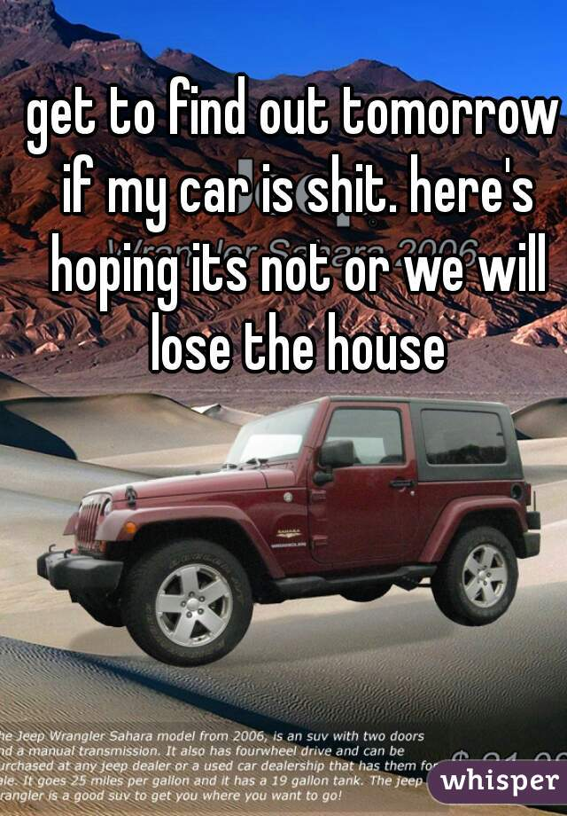 get to find out tomorrow if my car is shit. here's hoping its not or we will lose the house