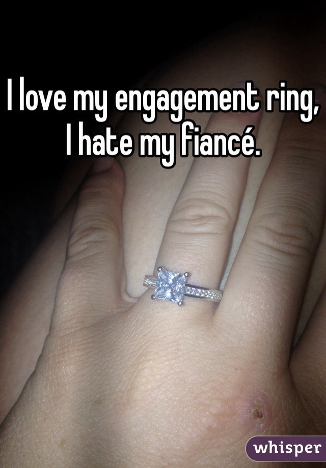 I love my engagement ring, I hate my fiancé.