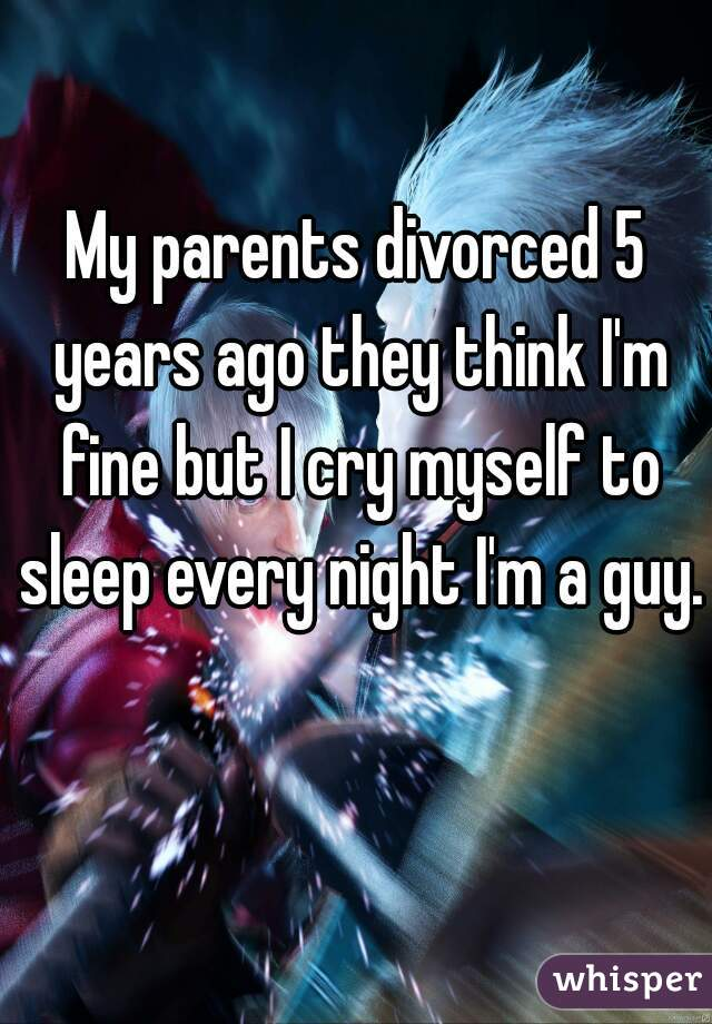 My parents divorced 5 years ago they think I'm fine but I cry myself to sleep every night I'm a guy.