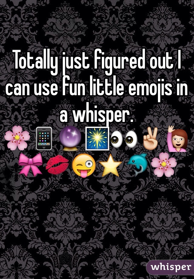 Totally just figured out I can use fun little emojis in a whisper.  🌸📱🔮🎆👀✌️🙋🎀💋😜⭐️🐬🌸