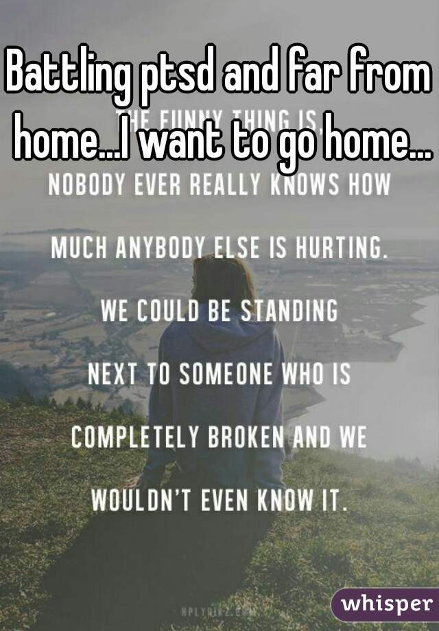 Battling ptsd and far from home...I want to go home...
