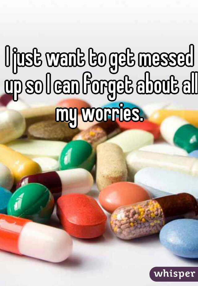 I just want to get messed up so I can forget about all my worries.