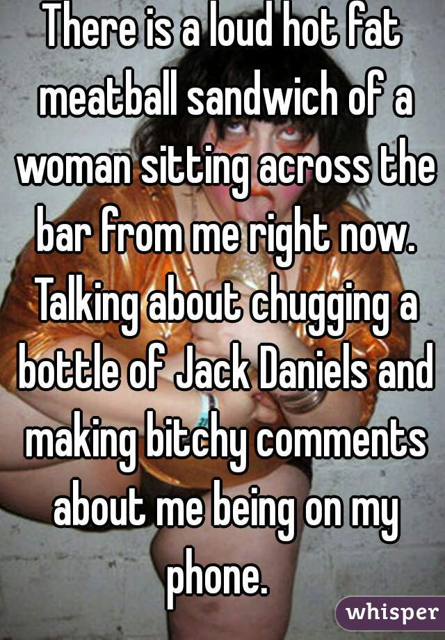 There is a loud hot fat meatball sandwich of a woman sitting across the bar from me right now. Talking about chugging a bottle of Jack Daniels and making bitchy comments about me being on my phone.