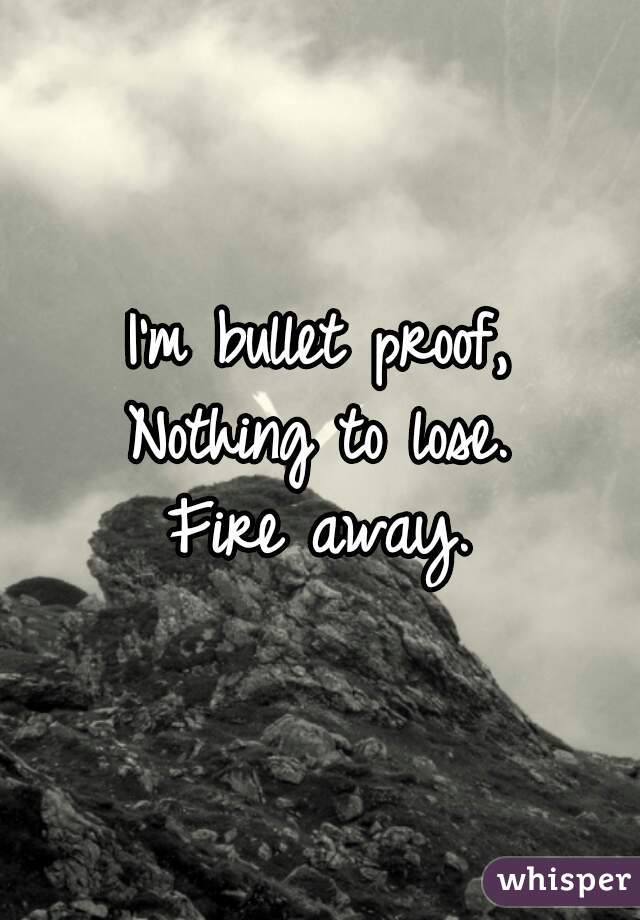 I'm bullet proof, Nothing to lose. Fire away.