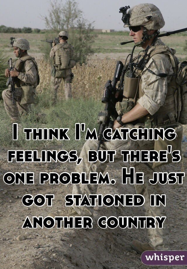 I think I'm catching feelings, but there's one problem. He just got  stationed in another country
