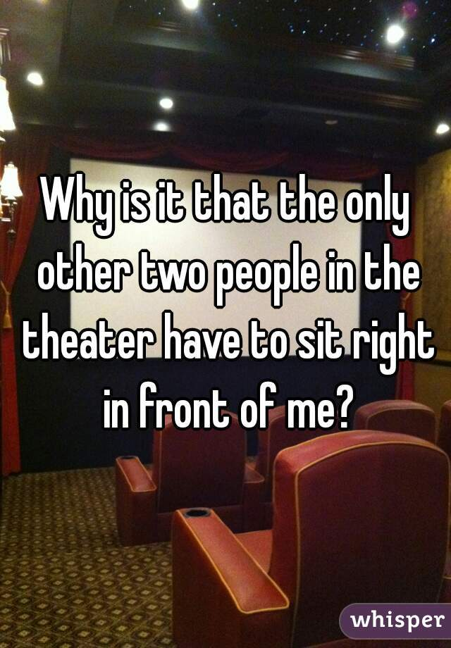 Why is it that the only other two people in the theater have to sit right in front of me?