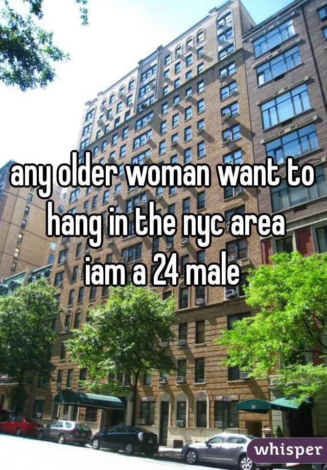 any older woman want to hang in the nyc area iam a 24 male