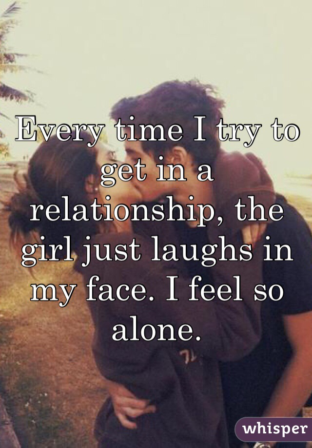 Every time I try to get in a relationship, the girl just laughs in my face. I feel so alone.