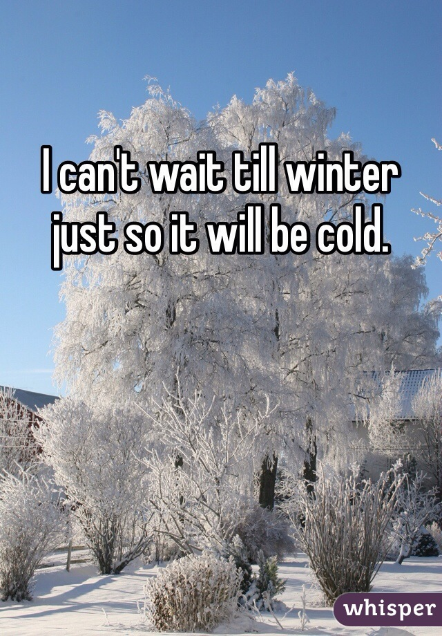 I can't wait till winter just so it will be cold.