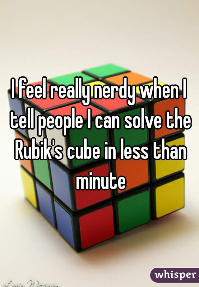 I feel really nerdy when I tell people I can solve the Rubik's cube in less than minute