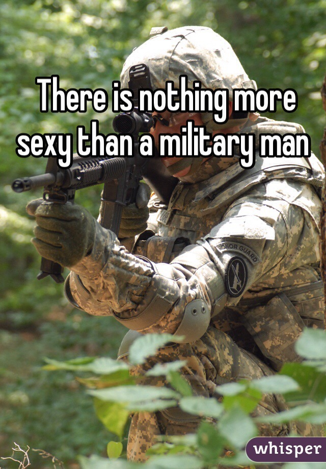 There is nothing more sexy than a military man