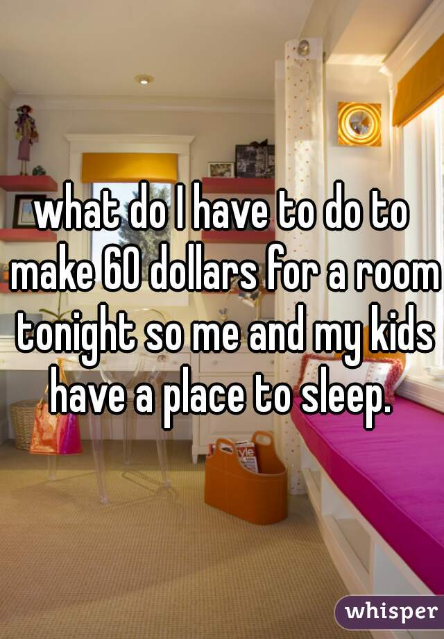 what do I have to do to make 60 dollars for a room tonight so me and my kids have a place to sleep.