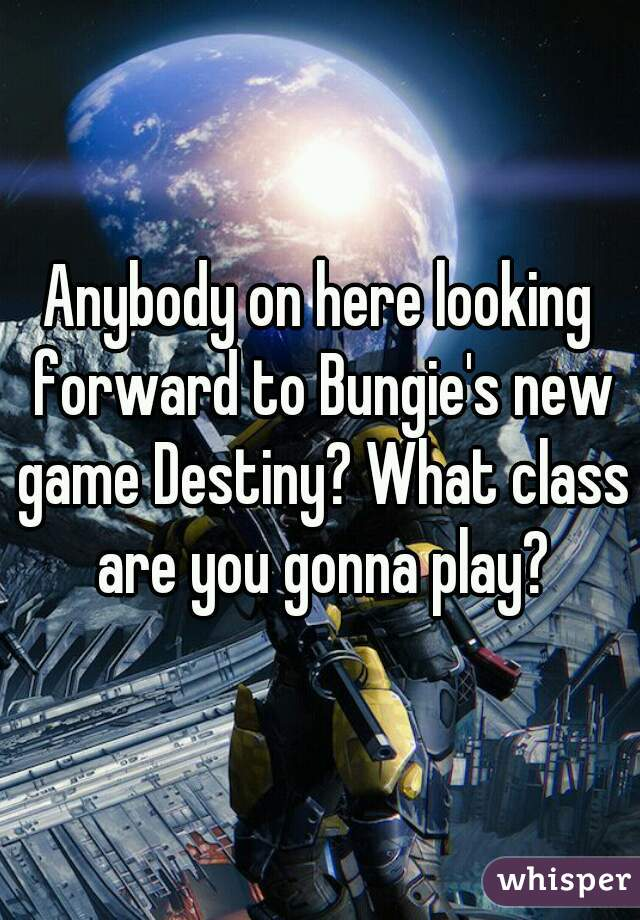 Anybody on here looking forward to Bungie's new game Destiny? What class are you gonna play?