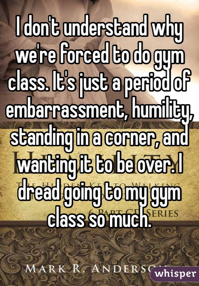 I don't understand why we're forced to do gym class. It's just a period of embarrassment, humility, standing in a corner, and wanting it to be over. I dread going to my gym class so much.