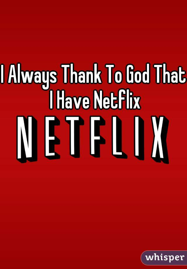 I Always Thank To God That I Have Netflix