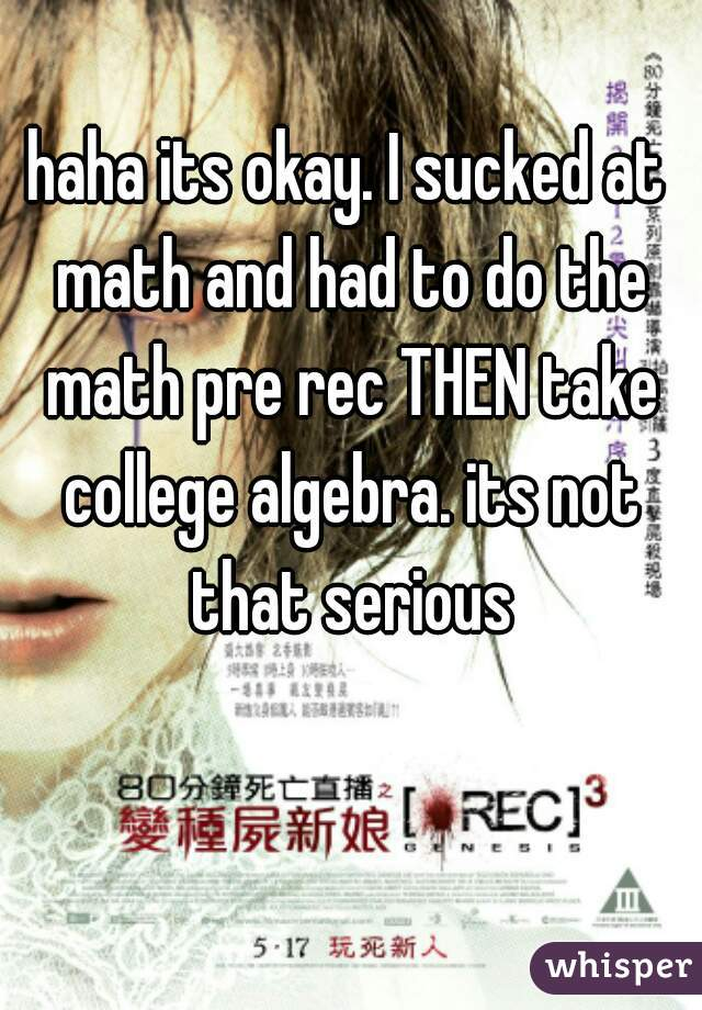 haha its okay. I sucked at math and had to do the math pre rec THEN take college algebra. its not that serious