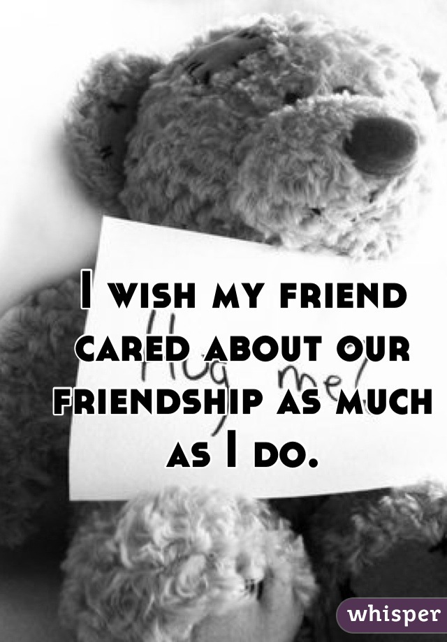 I wish my friend cared about our friendship as much as I do.
