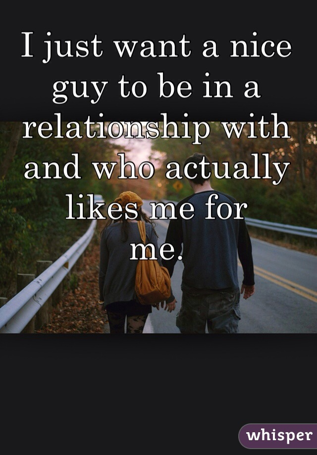 I just want a nice guy to be in a relationship with and who actually likes me for          me.
