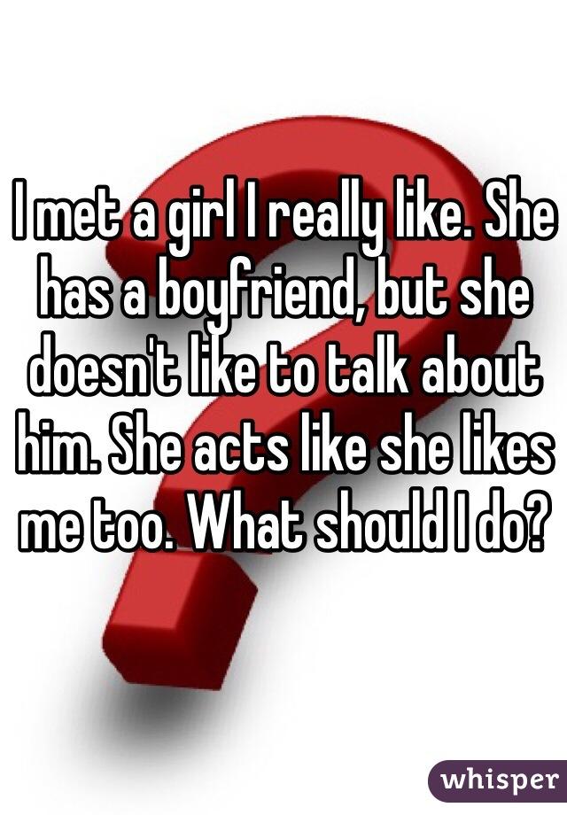 I met a girl I really like. She has a boyfriend, but she doesn't like to talk about him. She acts like she likes me too. What should I do?