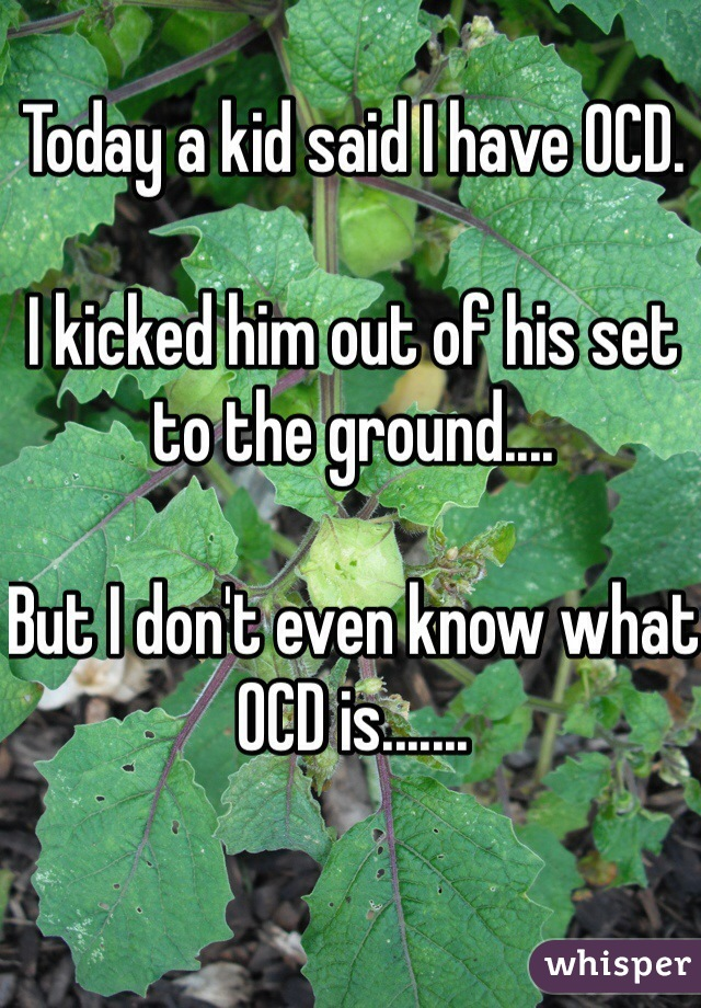 Today a kid said I have OCD.  I kicked him out of his set to the ground....  But I don't even know what OCD is.......